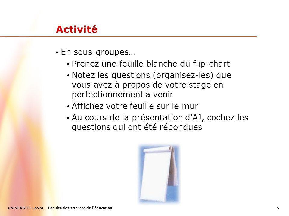 UNIVERSITÉ LAVAL Faculté des sciences de léducation Activité En sous-groupes… Prenez une feuille blanche du flip-chart Notez les questions (organisez-