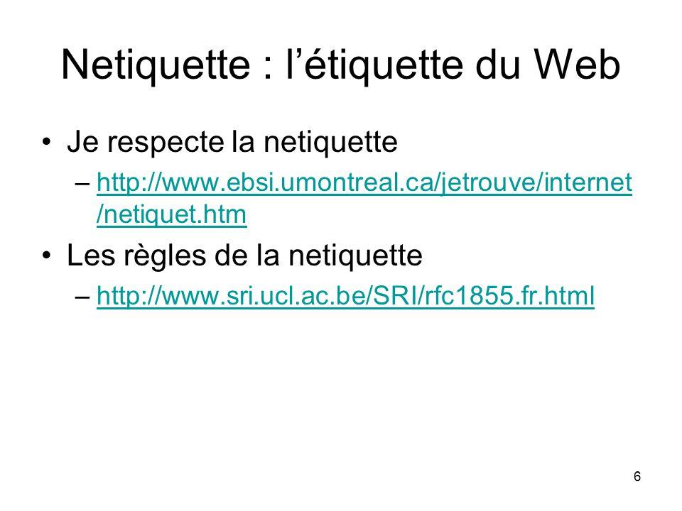 6 Netiquette : létiquette du Web Je respecte la netiquette –http://www.ebsi.umontreal.ca/jetrouve/internet /netiquet.htmhttp://www.ebsi.umontreal.ca/jetrouve/internet /netiquet.htm Les règles de la netiquette –http://www.sri.ucl.ac.be/SRI/rfc1855.fr.htmlhttp://www.sri.ucl.ac.be/SRI/rfc1855.fr.html