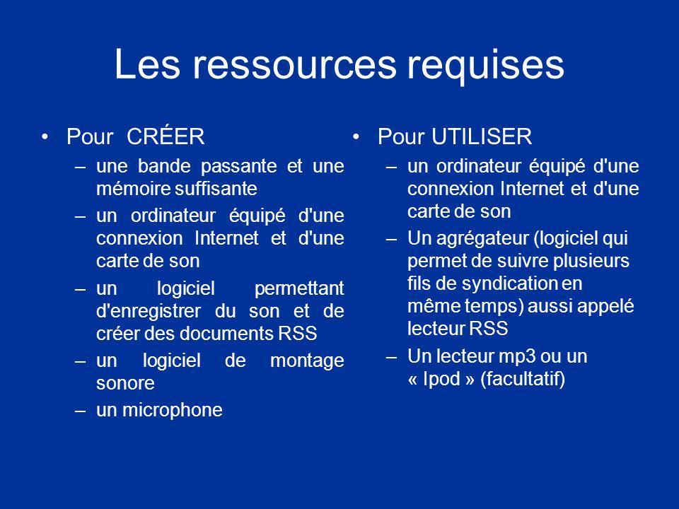 Les ressources requises Pour CRÉER –une bande passante et une mémoire suffisante –un ordinateur équipé d une connexion Internet et d une carte de son –un logiciel permettant d enregistrer du son et de créer des documents RSS –un logiciel de montage sonore –un microphone Pour UTILISER –un ordinateur équipé d une connexion Internet et d une carte de son –Un agrégateur (logiciel qui permet de suivre plusieurs fils de syndication en même temps) aussi appelé lecteur RSS –Un lecteur mp3 ou un « Ipod » (facultatif)