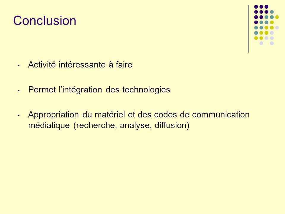 Conclusion - Activité intéressante à faire - Permet lintégration des technologies - Appropriation du matériel et des codes de communication médiatique
