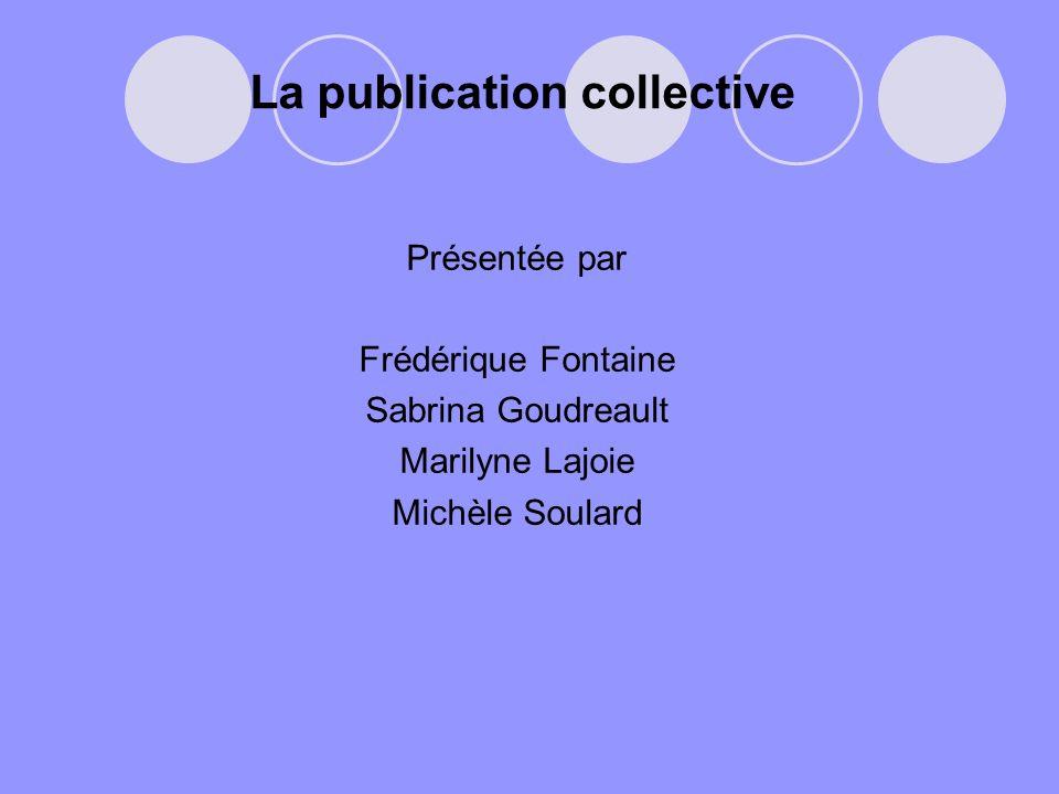 La publication collective Présentée par Frédérique Fontaine Sabrina Goudreault Marilyne Lajoie Michèle Soulard