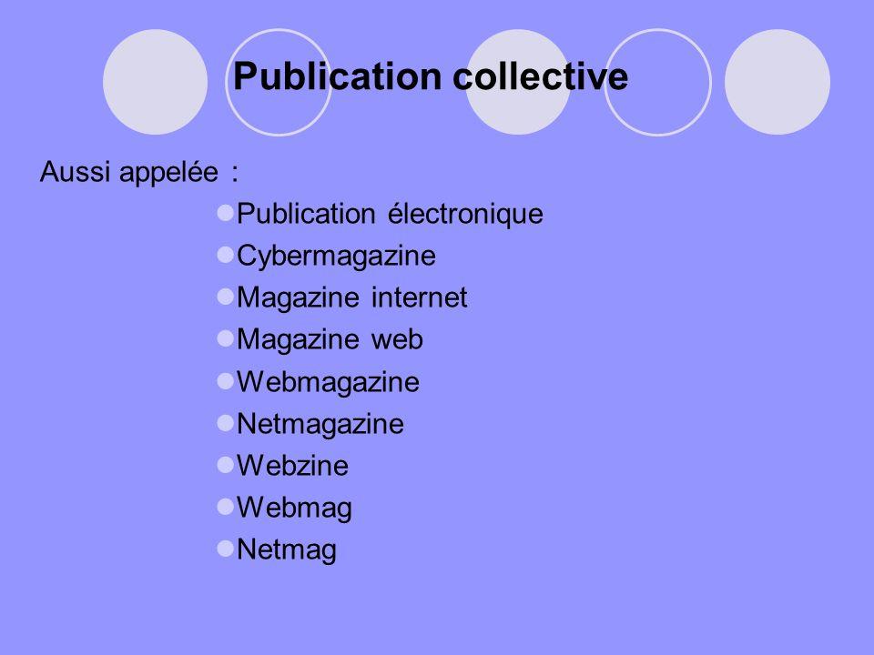 Publication collective Aussi appelée : Publication électronique Cybermagazine Magazine internet Magazine web Webmagazine Netmagazine Webzine Webmag Ne