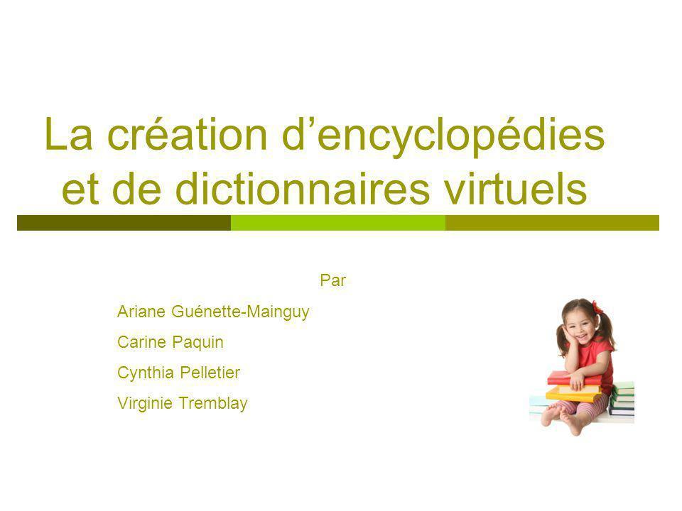 La création dencyclopédies et de dictionnaires virtuels Par Ariane Guénette-Mainguy Carine Paquin Cynthia Pelletier Virginie Tremblay