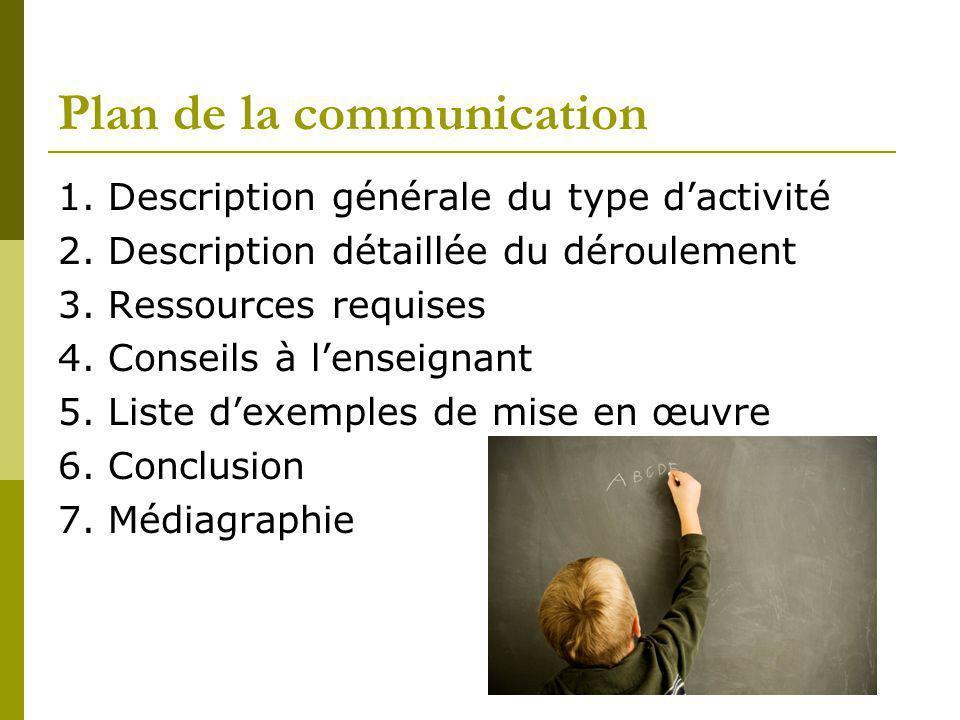 Plan de la communication 1. Description générale du type dactivité 2. Description détaillée du déroulement 3. Ressources requises 4. Conseils à lensei