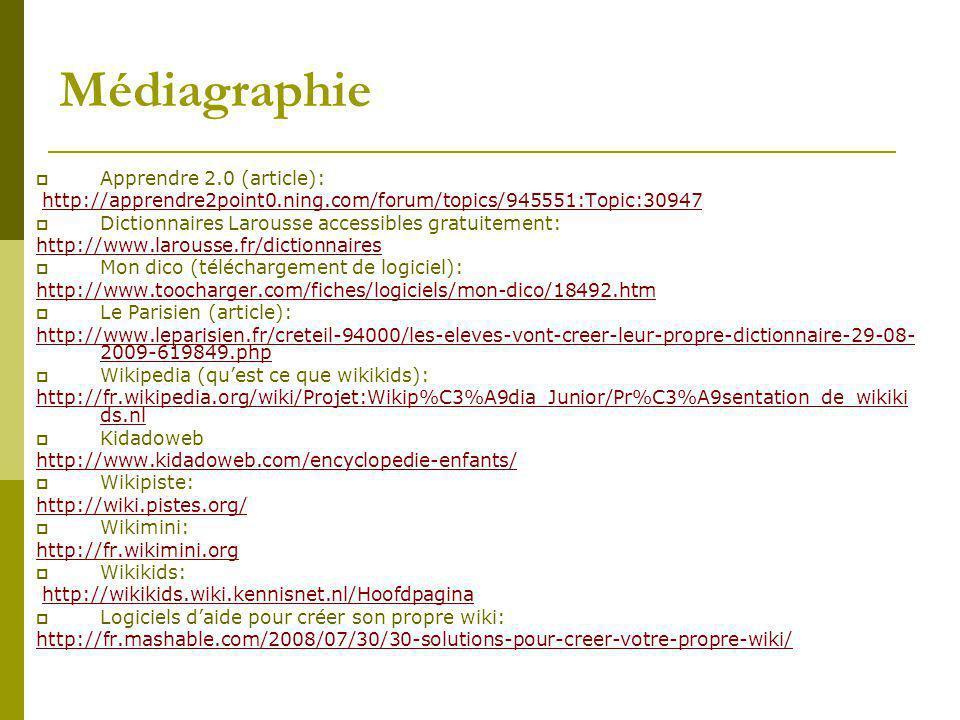 Médiagraphie Apprendre 2.0 (article): http://apprendre2point0.ning.com/forum/topics/945551:Topic:30947 Dictionnaires Larousse accessibles gratuitement: http://www.larousse.fr/dictionnaires Mon dico (téléchargement de logiciel): http://www.toocharger.com/fiches/logiciels/mon-dico/18492.htm Le Parisien (article): http://www.leparisien.fr/creteil-94000/les-eleves-vont-creer-leur-propre-dictionnaire-29-08- 2009-619849.php Wikipedia (quest ce que wikikids): http://fr.wikipedia.org/wiki/Projet:Wikip%C3%A9dia_Junior/Pr%C3%A9sentation_de_wikiki ds.nl Kidadoweb http://www.kidadoweb.com/encyclopedie-enfants/ Wikipiste: http://wiki.pistes.org/ Wikimini: http://fr.wikimini.org Wikikids: http://wikikids.wiki.kennisnet.nl/Hoofdpagina Logiciels daide pour créer son propre wiki: http://fr.mashable.com/2008/07/30/30-solutions-pour-creer-votre-propre-wiki/