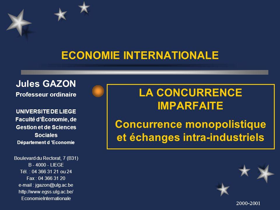 2000-2001 ECONOMIE INTERNATIONALE LA CONCURRENCE IMPARFAITE Concurrence monopolistique et échanges intra-industriels Jules GAZON Professeur ordinaire