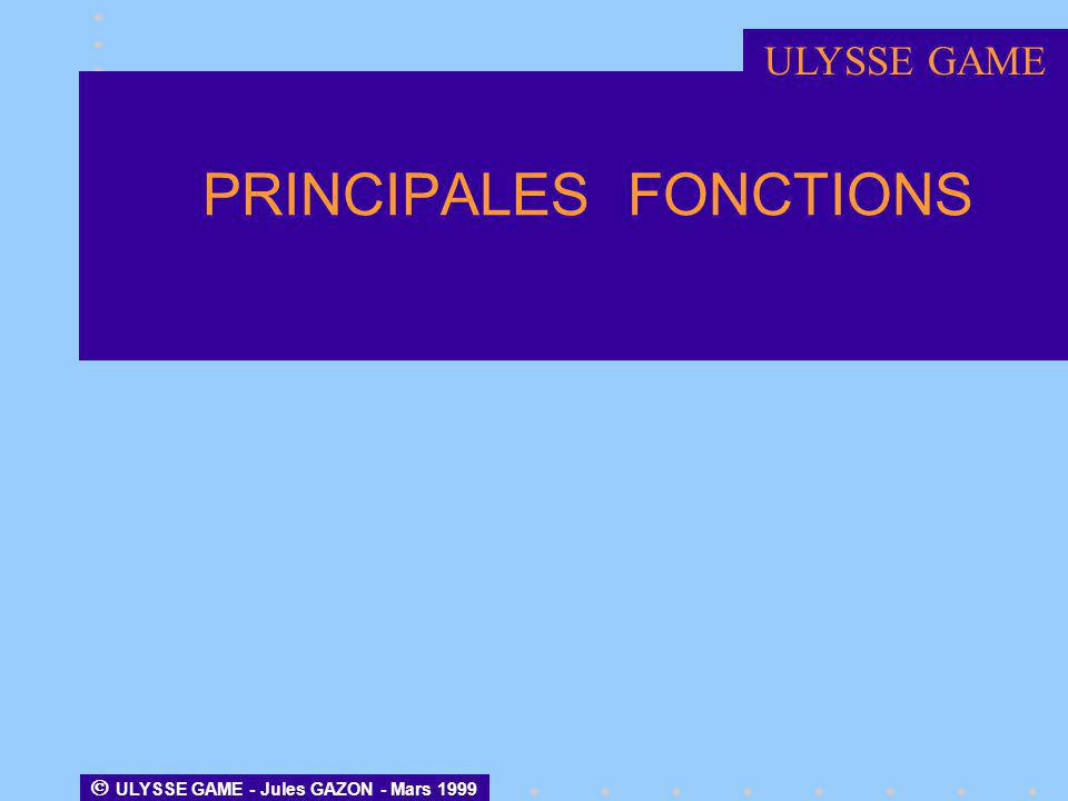 ULYSSE GAME - Jules GAZON - Mars 1999 PRINCIPALES FONCTIONS ULYSSE GAME