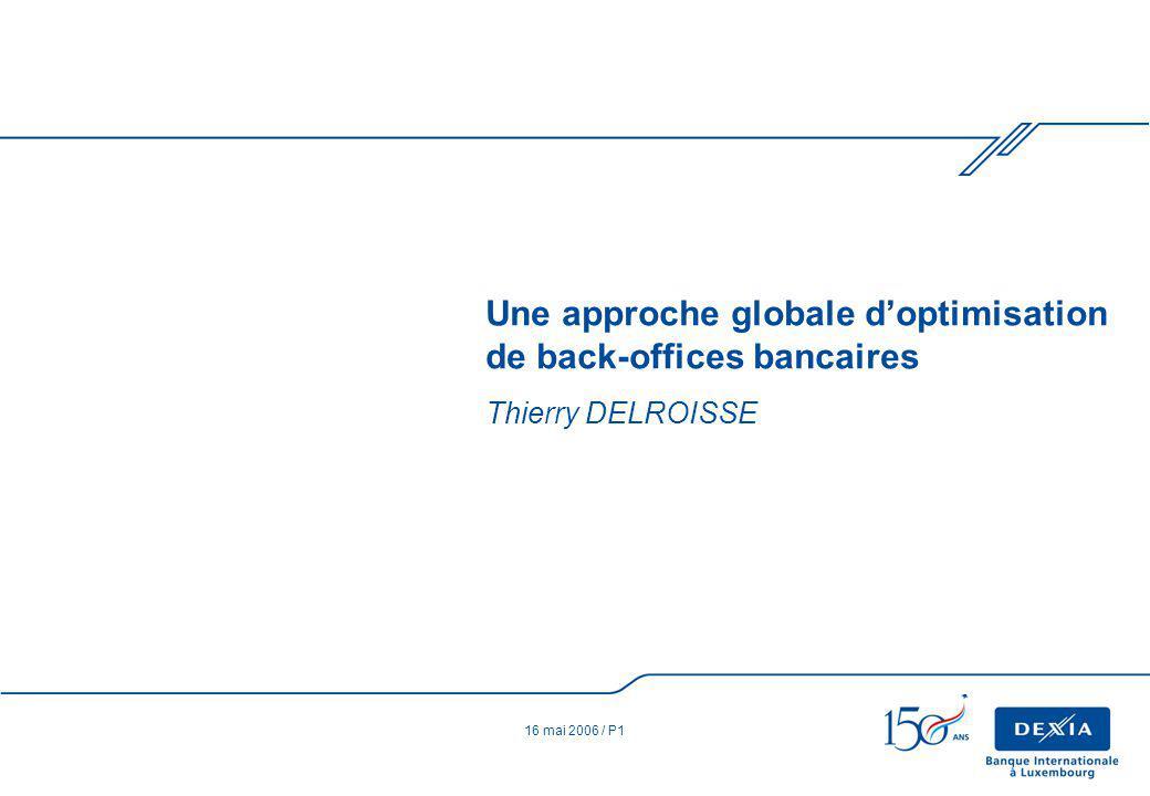 16 mai 2006 / P1 Thierry DELROISSE Une approche globale doptimisation de back-offices bancaires