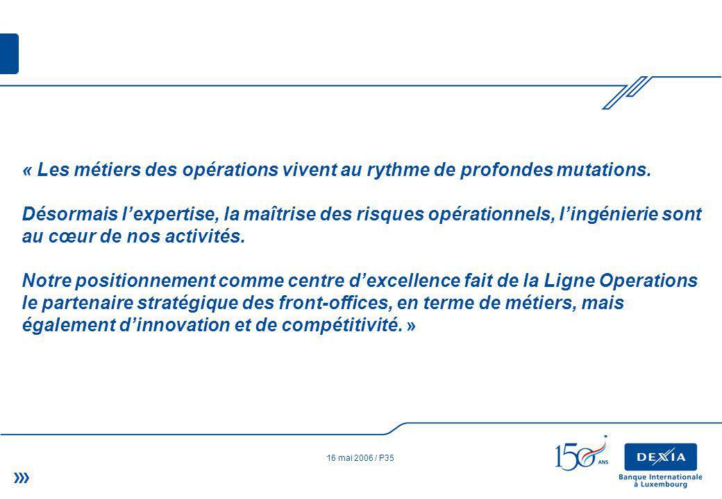 16 mai 2006 / P35 « Les métiers des opérations vivent au rythme de profondes mutations.