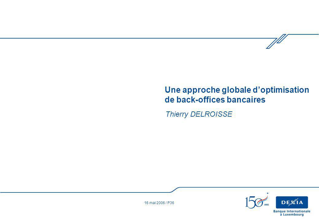 16 mai 2006 / P36 Thierry DELROISSE Une approche globale doptimisation de back-offices bancaires