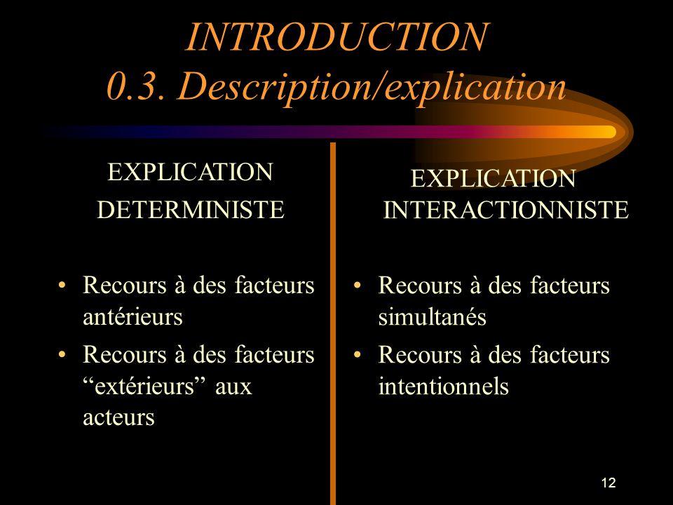 12 EXPLICATION DETERMINISTE Recours à des facteurs antérieurs Recours à des facteurs extérieurs aux acteurs EXPLICATION INTERACTIONNISTE Recours à des