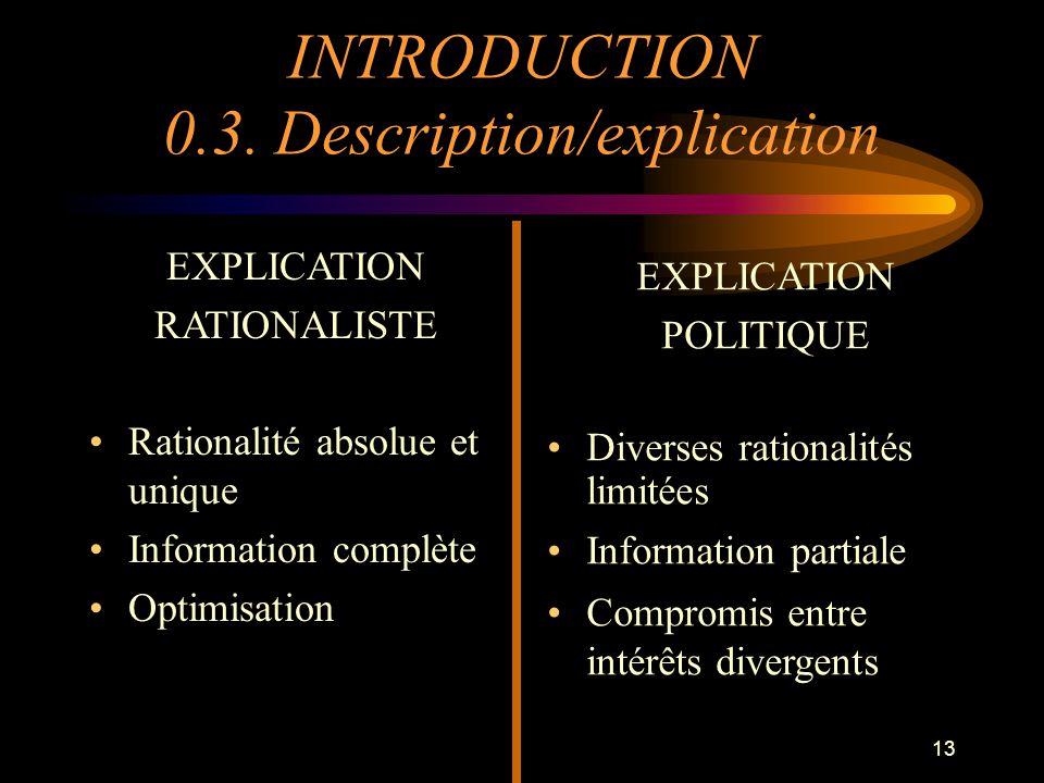 13 EXPLICATION RATIONALISTE Rationalité absolue et unique Information complète Optimisation EXPLICATION POLITIQUE Diverses rationalités limitées Infor