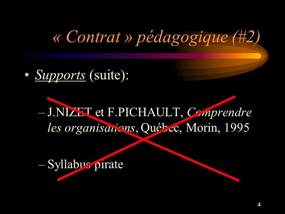 4 « Contrat » pédagogique (#2) Supports (suite): –J.NIZET et F.PICHAULT, Comprendre les organisations, Québec, Morin, 1995 –Syllabus pirate