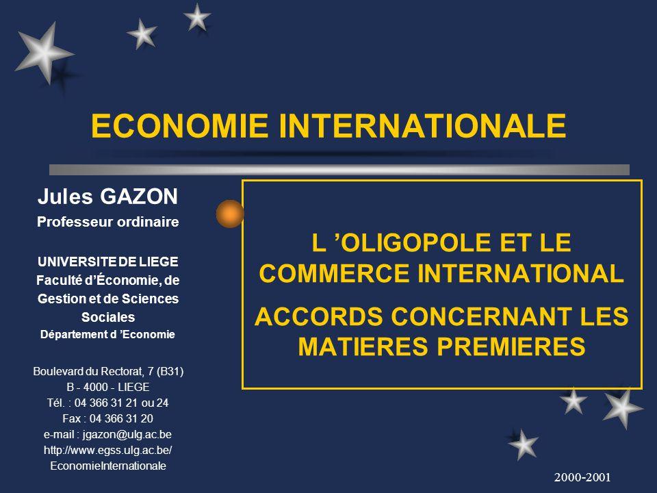 2000-2001 ECONOMIE INTERNATIONALE L OLIGOPOLE ET LE COMMERCE INTERNATIONAL ACCORDS CONCERNANT LES MATIERES PREMIERES Jules GAZON Professeur ordinaire