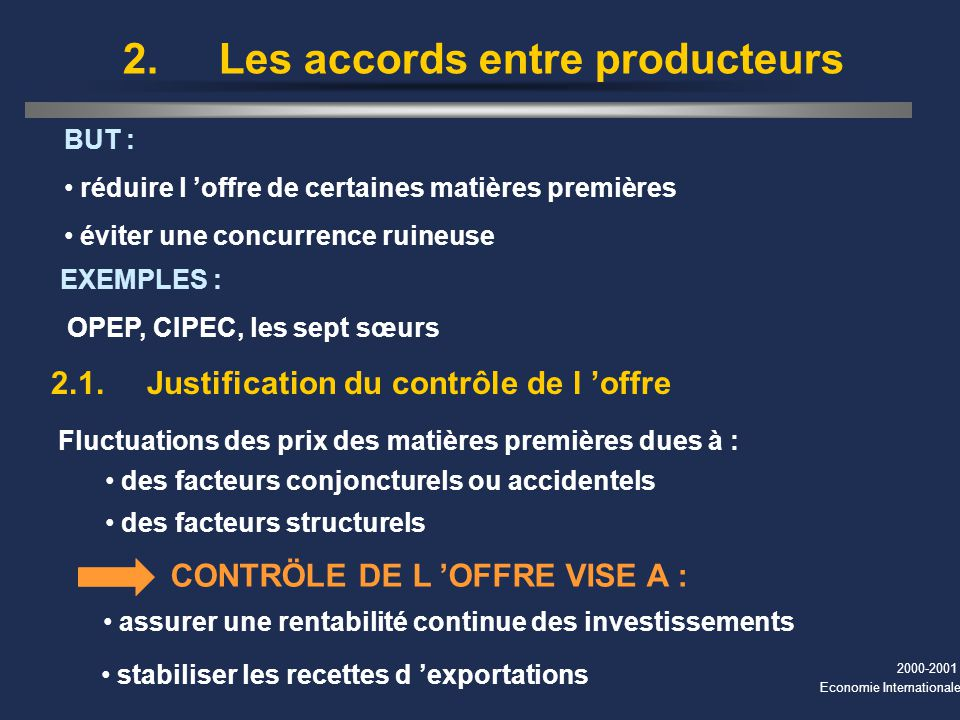 2000-2001 Economie Internationale BUT : réduire l offre de certaines matières premières éviter une concurrence ruineuse 2. Les accords entre producteu