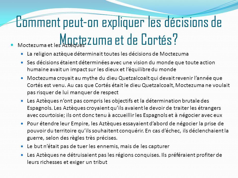 Comment peut-on expliquer les décisions de Moctezuma et de Cortés? Moctezuma et les Aztèques La religion aztèque déterminait toutes les décisions de M