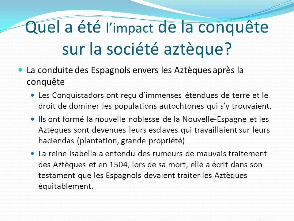 Quel a été limpact de la conquête sur la société aztèque? La conduite des Espagnols envers les Aztèques après la conquête Les Conquistadors ont reçu d