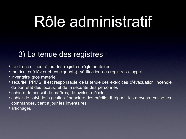 Rôle administratif 3) La tenue des registres : Le directeur tient à jour les registres réglementaires : matricules (élèves et enseignants), vérificati
