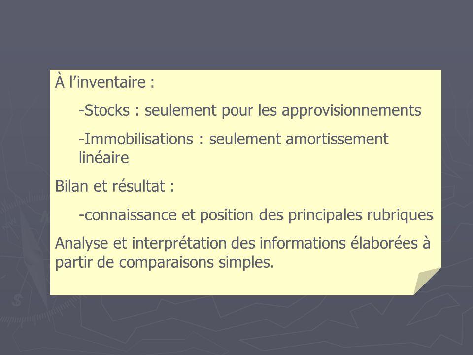 À linventaire : -Stocks : seulement pour les approvisionnements -Immobilisations : seulement amortissement linéaire Bilan et résultat : -connaissance et position des principales rubriques Analyse et interprétation des informations élaborées à partir de comparaisons simples.