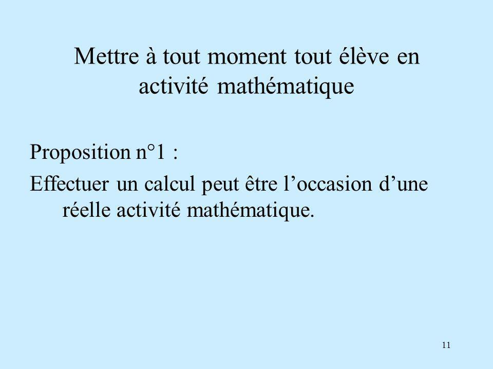11 Mettre à tout moment tout élève en activité mathématique Proposition n°1 : Effectuer un calcul peut être loccasion dune réelle activité mathématique.