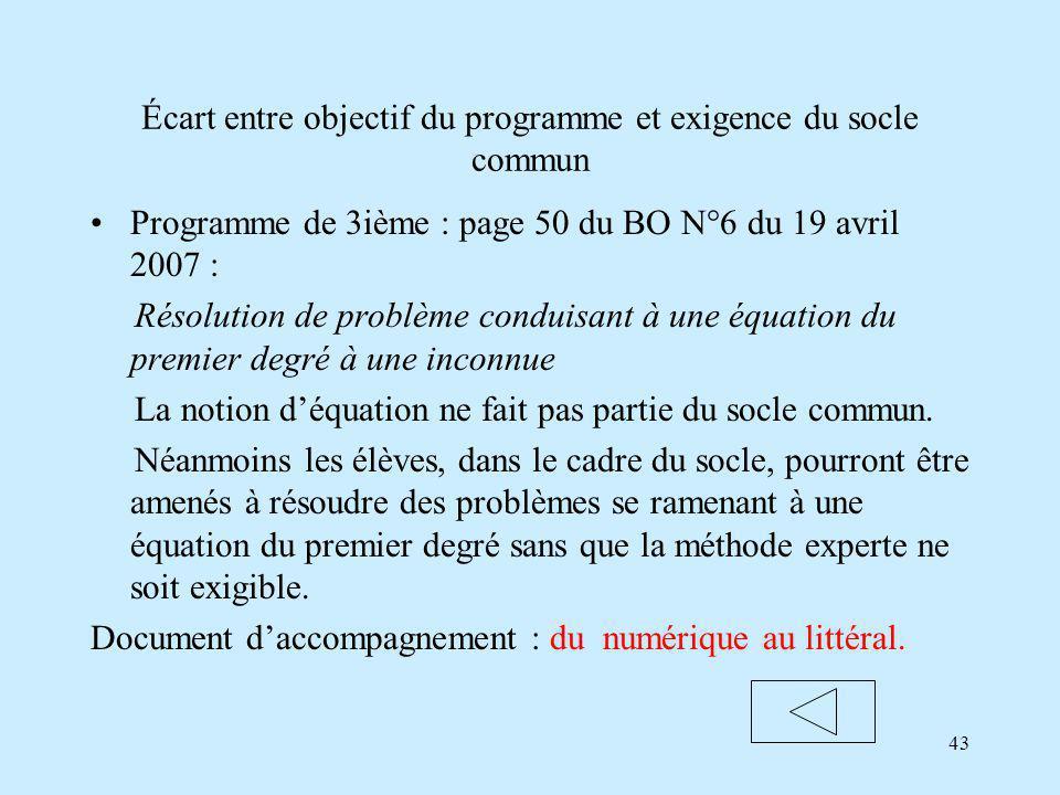 43 Écart entre objectif du programme et exigence du socle commun Programme de 3ième : page 50 du BO N°6 du 19 avril 2007 : Résolution de problème conduisant à une équation du premier degré à une inconnue La notion déquation ne fait pas partie du socle commun.