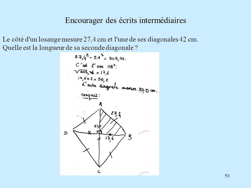 50 Encourager des écrits intermédiaires Le côté d un losange mesure 27,4 cm et l une de ses diagonales 42 cm.