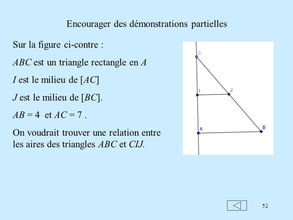 52 Encourager des démonstrations partielles Sur la figure ci-contre : ABC est un triangle rectangle en A I est le milieu de [AC] J est le milieu de [BC].