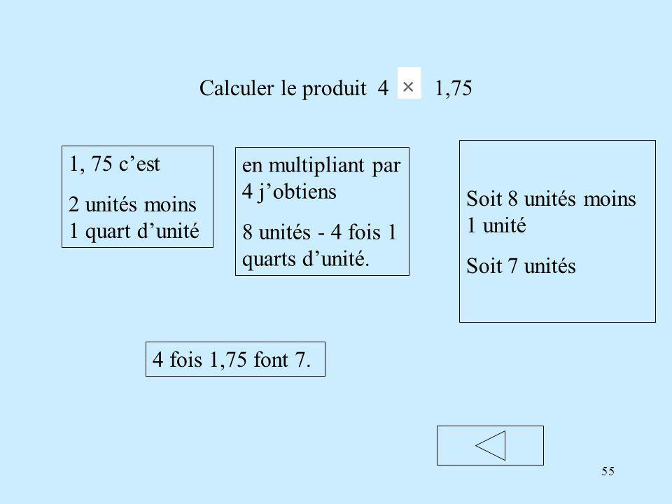55 Calculer le produit 4 1,75 1, 75 cest 2 unités moins 1 quart dunité en multipliant par 4 jobtiens 8 unités - 4 fois 1 quarts dunité.