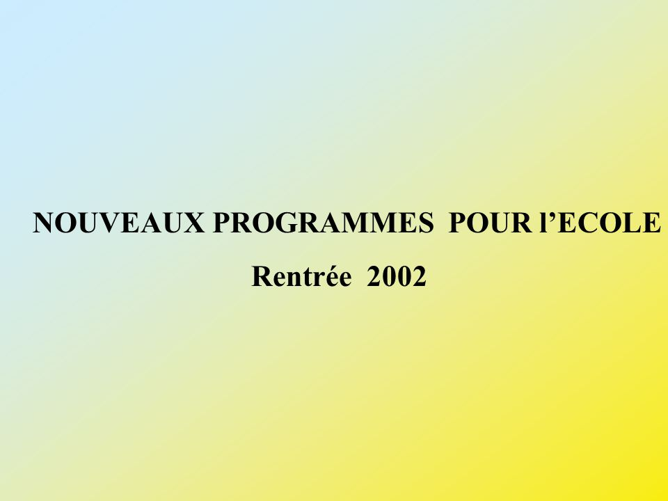 NOUVEAUX PROGRAMMES POUR lECOLE Rentrée 2002