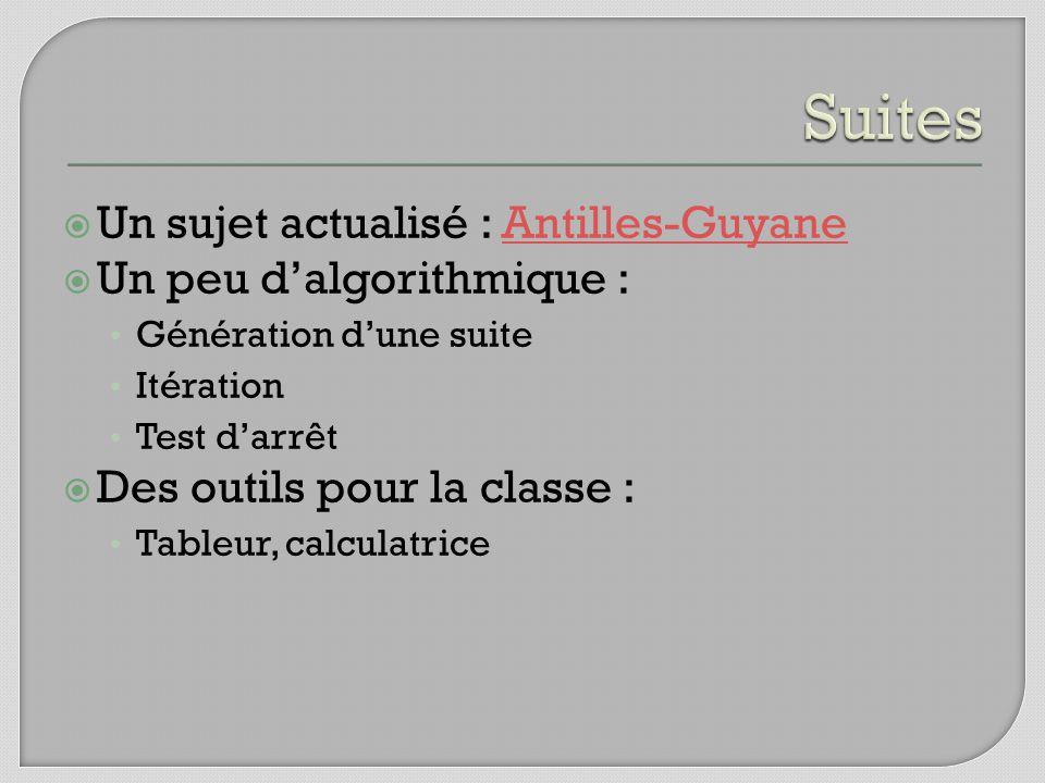 Un sujet actualisé : Antilles-GuyaneAntilles-Guyane Un peu dalgorithmique : Génération dune suite Itération Test darrêt Des outils pour la classe : Tableur, calculatrice