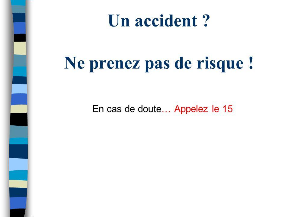 Un accident Ne prenez pas de risque ! En cas de doute… Appelez le 15
