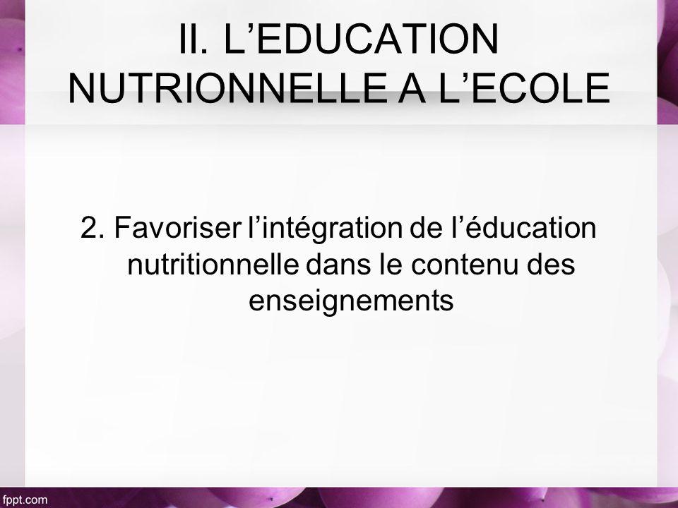 2. Favoriser lintégration de léducation nutritionnelle dans le contenu des enseignements II. LEDUCATION NUTRIONNELLE A LECOLE