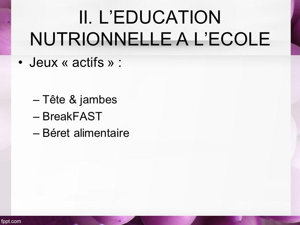 Jeux « actifs » : –Tête & jambes –BreakFAST –Béret alimentaire II. LEDUCATION NUTRIONNELLE A LECOLE