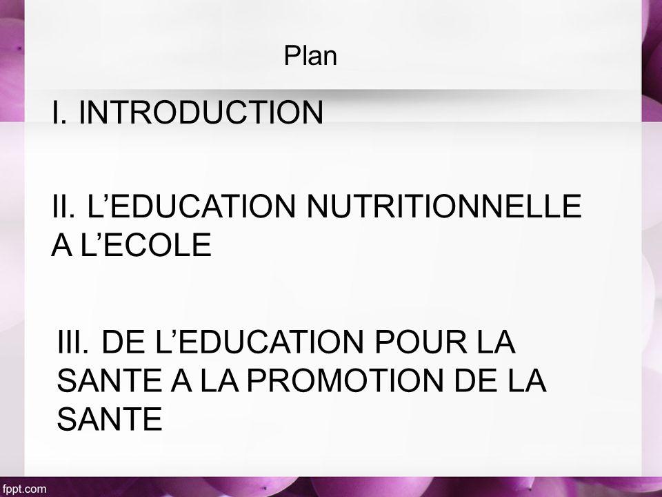 I. INTRODUCTION II. LEDUCATION NUTRITIONNELLE A LECOLE III. DE LEDUCATION POUR LA SANTE A LA PROMOTION DE LA SANTE Plan