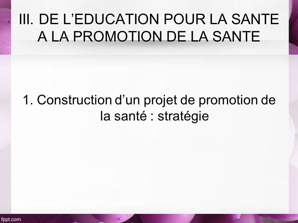 1. Construction dun projet de promotion de la santé : stratégie III. DE LEDUCATION POUR LA SANTE A LA PROMOTION DE LA SANTE