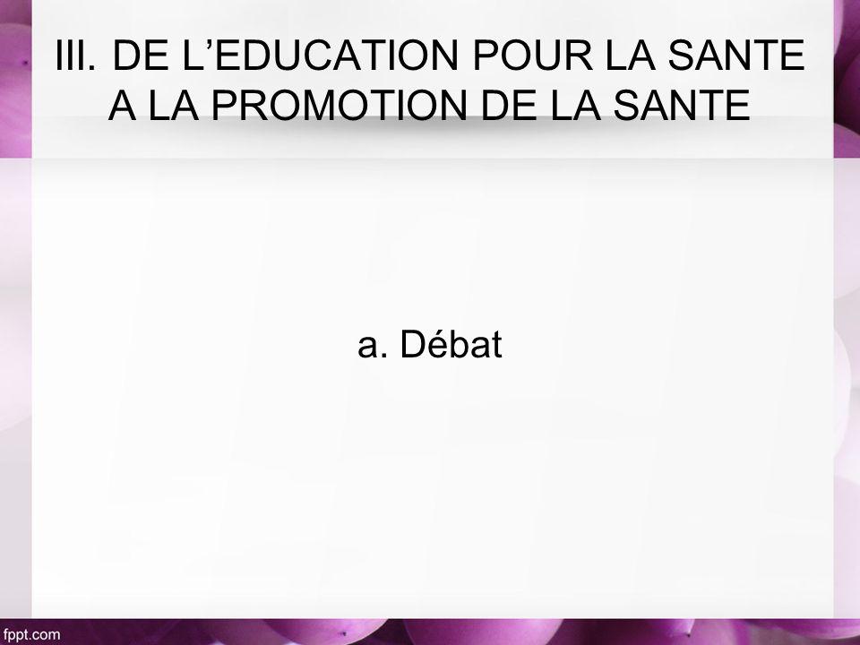 a. Débat III. DE LEDUCATION POUR LA SANTE A LA PROMOTION DE LA SANTE