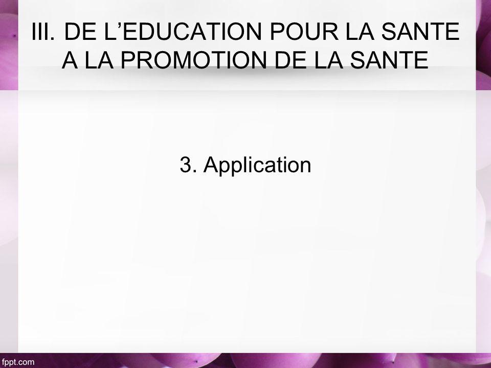 3. Application III. DE LEDUCATION POUR LA SANTE A LA PROMOTION DE LA SANTE