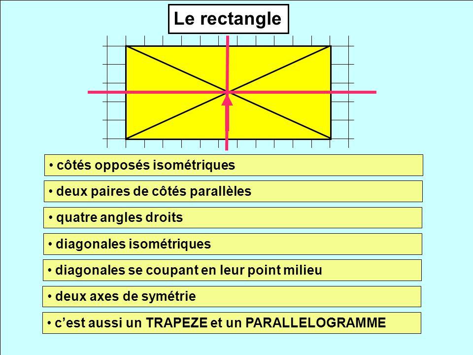Le rectangle côtés opposés isométriques deux paires de côtés parallèles quatre angles droits diagonales isométriques diagonales se coupant en leur point milieu deux axes de symétrie cest aussi un TRAPEZE et un PARALLELOGRAMME