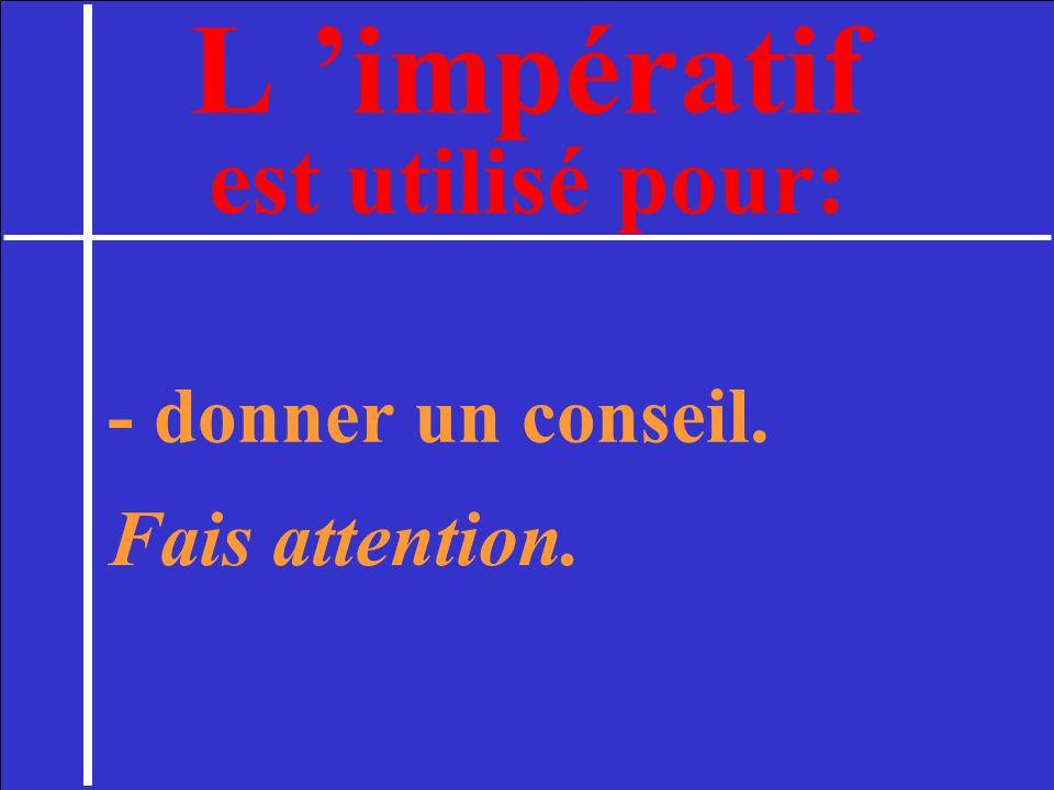 L impératif est utilisé pour: - donner un conseil. Fais attention.