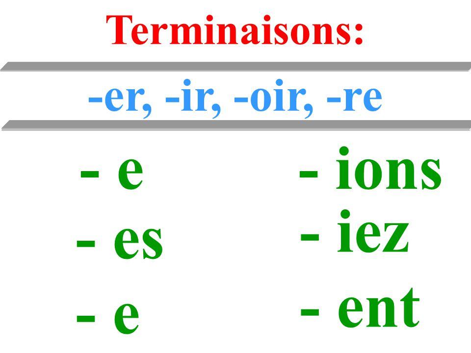 Terminaisons: -er, -ir, -oir, -re - e- ions - es - e - iez - ent