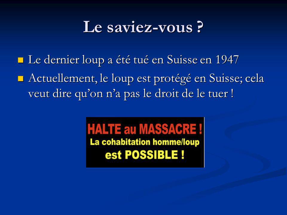 Le saviez-vous ? Le dernier loup a été tué en Suisse en 1947 Le dernier loup a été tué en Suisse en 1947 Actuellement, le loup est protégé en Suisse;