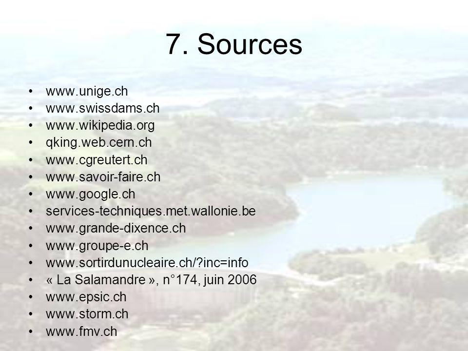 7. Sources www.unige.ch www.swissdams.ch www.wikipedia.org qking.web.cern.ch www.cgreutert.ch www.savoir-faire.ch www.google.ch services-techniques.me