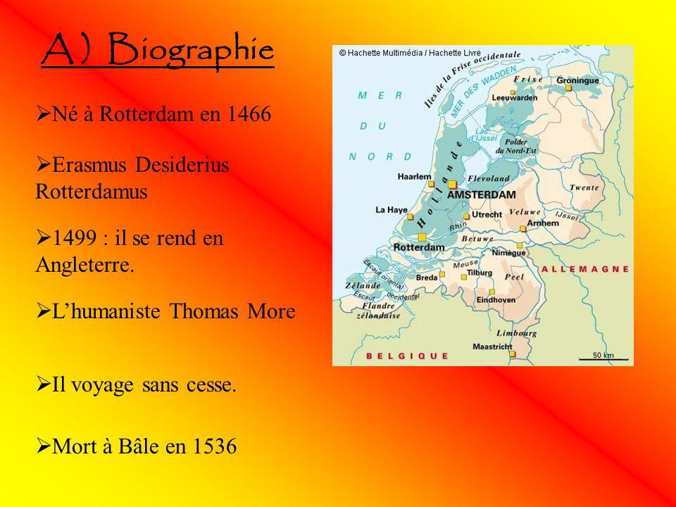 A ) Biographie Né à Rotterdam en 1466 Erasmus Desiderius Rotterdamus 1499 : il se rend en Angleterre. Lhumaniste Thomas More Il voyage sans cesse. Mor