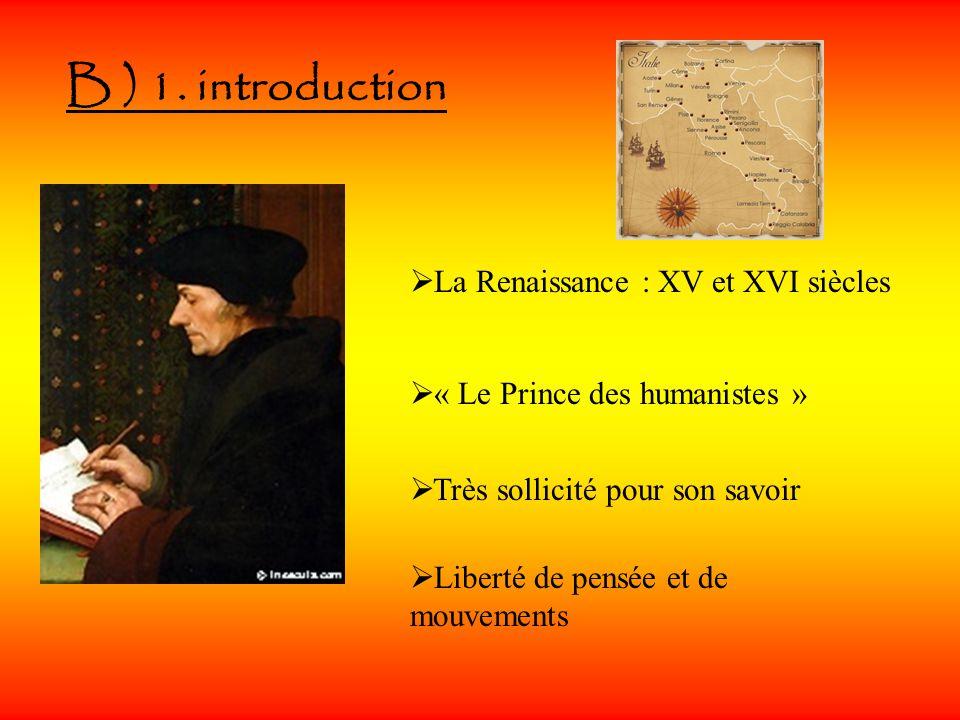 B ) 1. introduction La Renaissance : XV et XVI siècles « Le Prince des humanistes » Très sollicité pour son savoir Liberté de pensée et de mouvements
