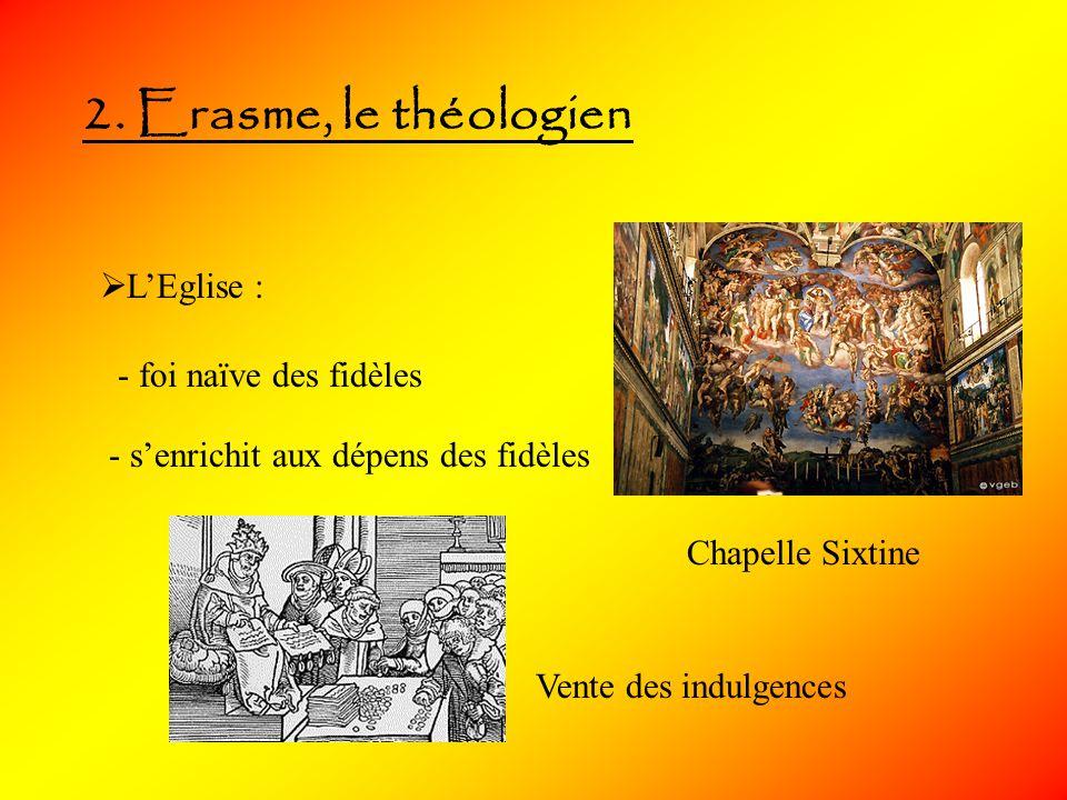 2. Erasme, le théologien LEglise : - foi naïve des fidèles - senrichit aux dépens des fidèles Vente des indulgences Chapelle Sixtine