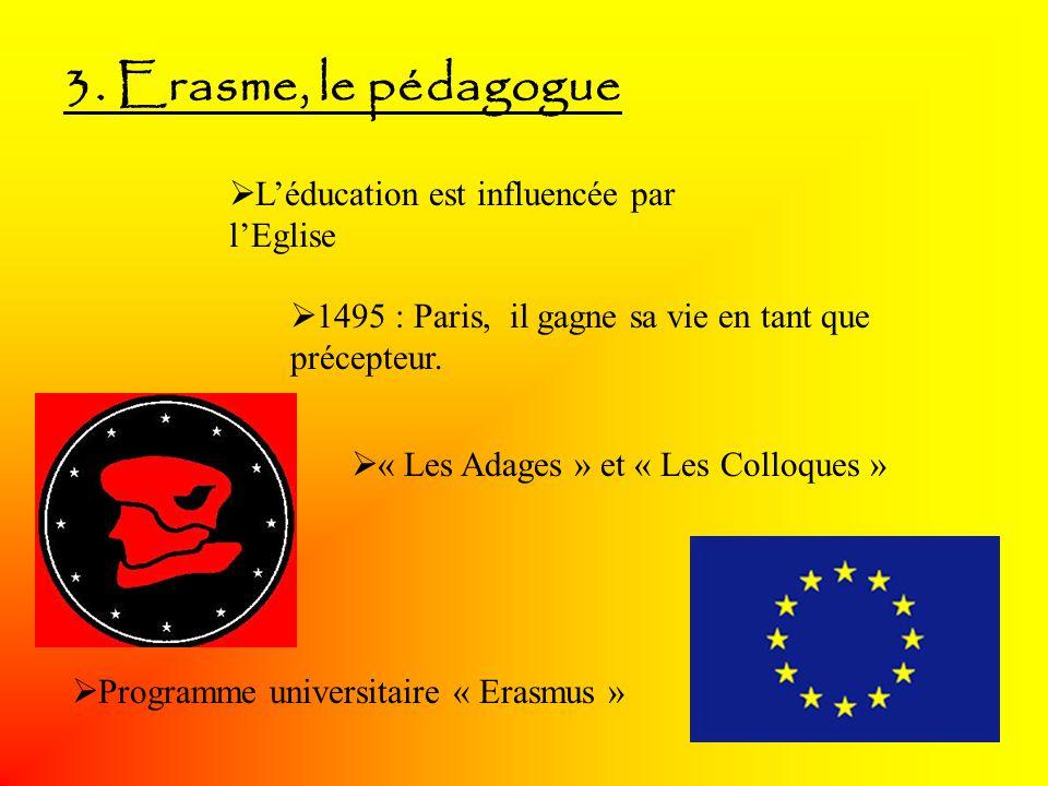 3. Erasme, le pédagogue Léducation est influencée par lEglise 1495 : Paris, il gagne sa vie en tant que précepteur. « Les Adages » et « Les Colloques