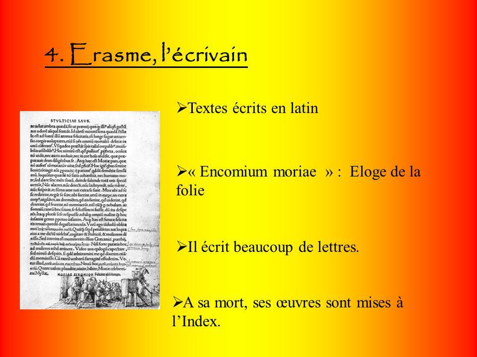 4. Erasme, lécrivain Textes écrits en latin « Encomium moriae » : Eloge de la folie Il écrit beaucoup de lettres. A sa mort, ses œuvres sont mises à l