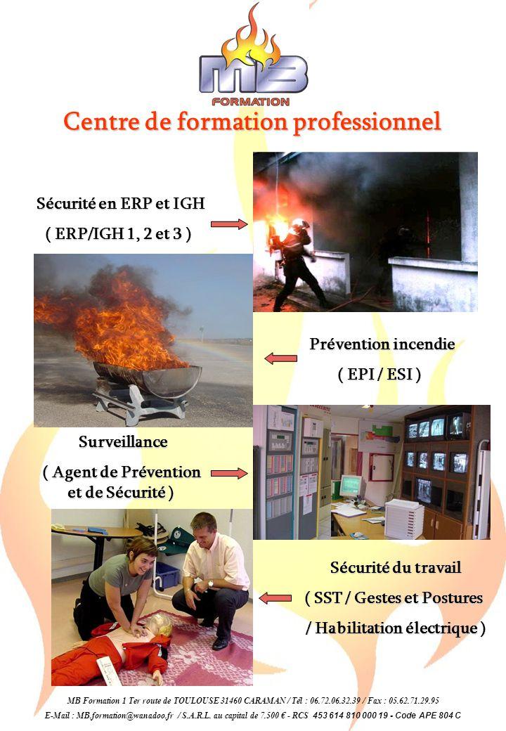 Centre de formation professionnel Surveillance ( Agent de Prévention et de Sécurité ) Sécurité du travail ( SST / Gestes et Postures / Habilitation électrique ) / Habilitation électrique ) MB Formation 1 Ter route de TOULOUSE 31460 CARAMAN / Tél : 06.72.06.32.39 / Fax : 05.62.71.29.95 E-Mail : MB.formation@wanadoo.fr / S.A.R.L.