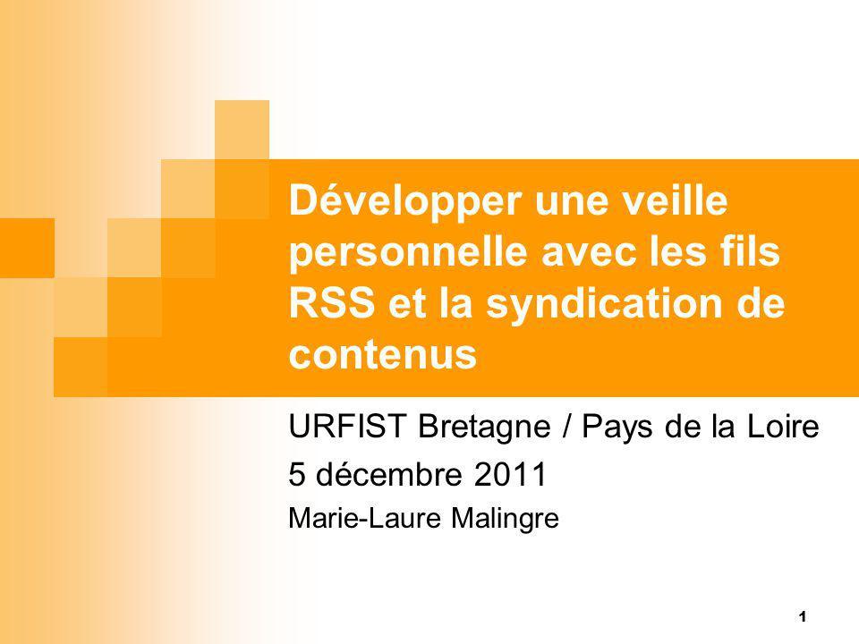 Développer une veille personnelle avec les fils RSS et la syndication de contenus URFIST Bretagne / Pays de la Loire 5 décembre 2011 Marie-Laure Malin