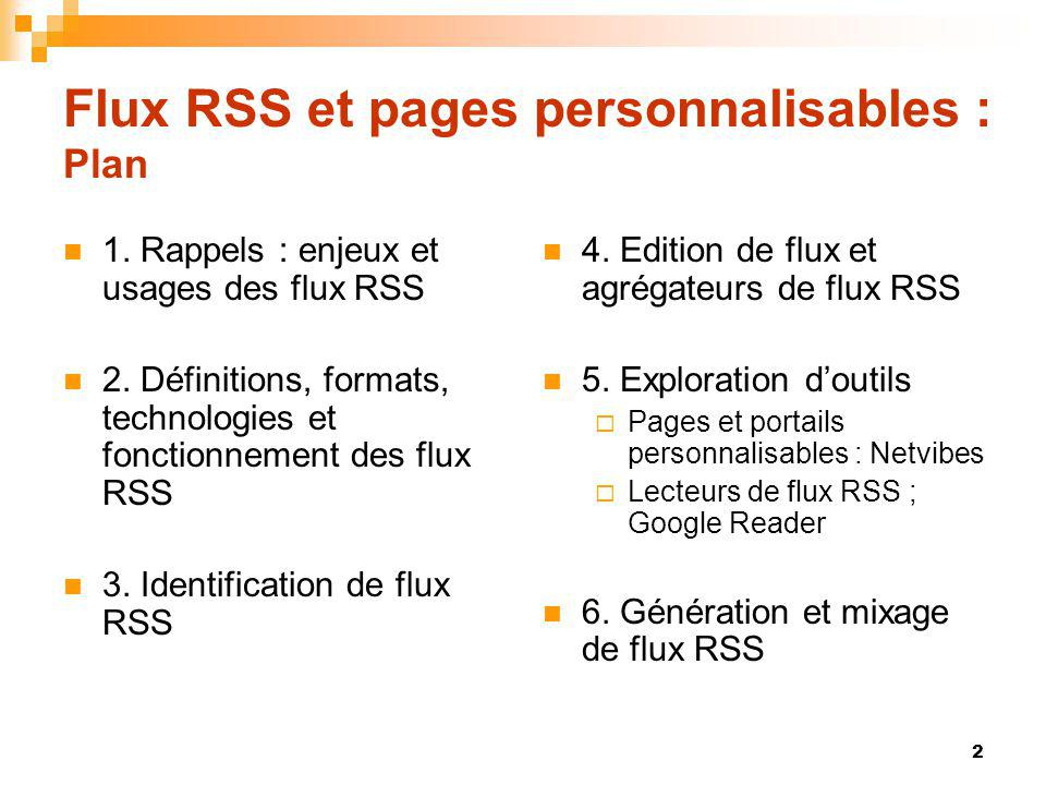 Flux RSS et pages personnalisables : Plan 1. Rappels : enjeux et usages des flux RSS 2. Définitions, formats, technologies et fonctionnement des flux